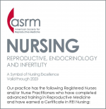 ASRM American Society for Reproductive Medicine NURSING REPRODUCTIVE, ENDOCRINOLOGY AND INFERTILITY A Symbol of Nursing Excellence Valid through 2023 Our practice has the following Registered Nurses and/or Nurse Practitioners who have completed advanced training in Reproductive Medicine and have earned a Certificate in REI Nursing: